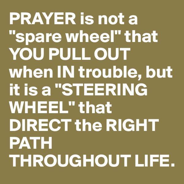 "PRAYER is not a ""spare wheel"" that YOU PULL OUT when IN trouble, but it is a ""STEERING WHEEL"" that DIRECT the RIGHT PATH THROUGHOUT LIFE."