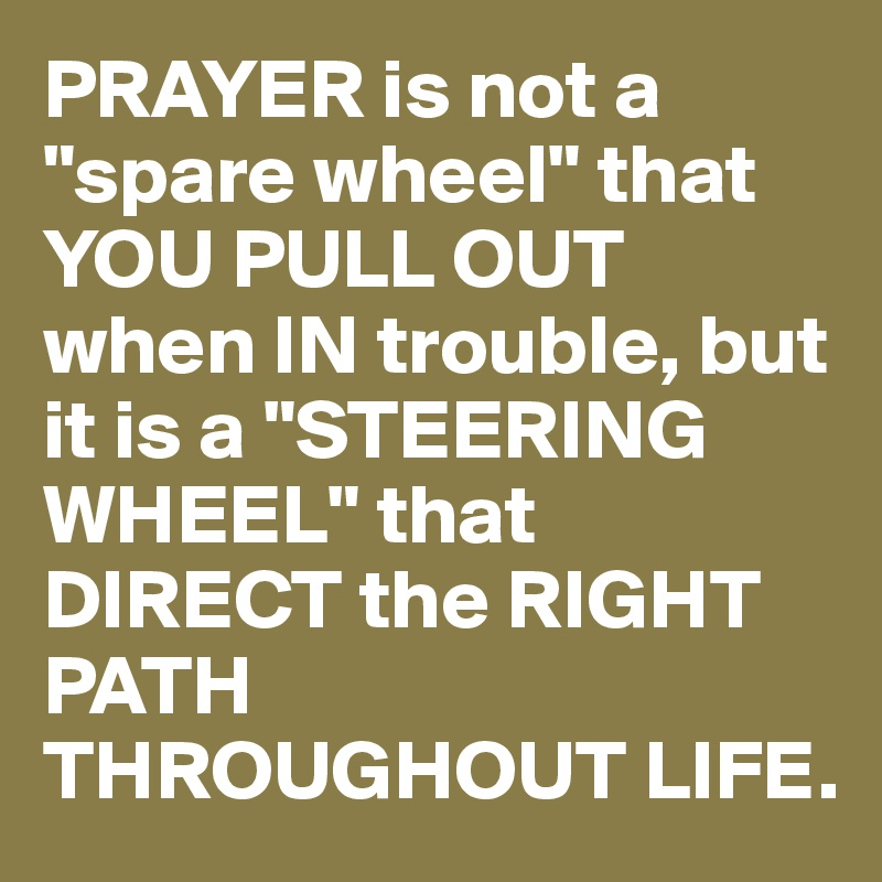"""PRAYER is not a """"spare wheel"""" that YOU PULL OUT when IN trouble, but it is a """"STEERING WHEEL"""" that DIRECT the RIGHT PATH THROUGHOUT LIFE."""