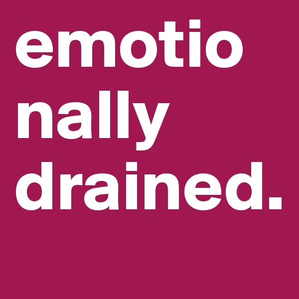emotionally drained.