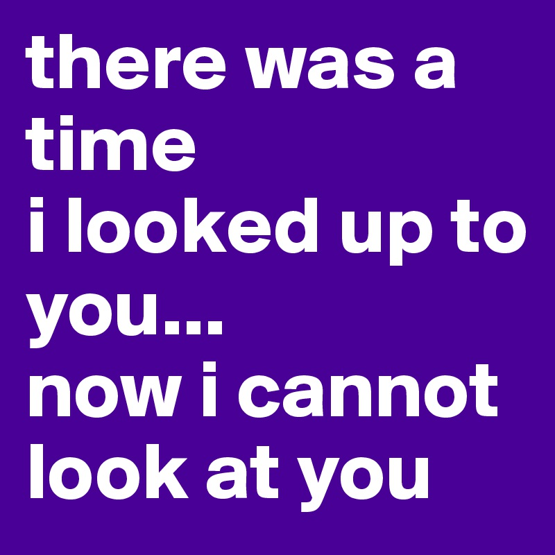 there was a time  i looked up to you... now i cannot look at you