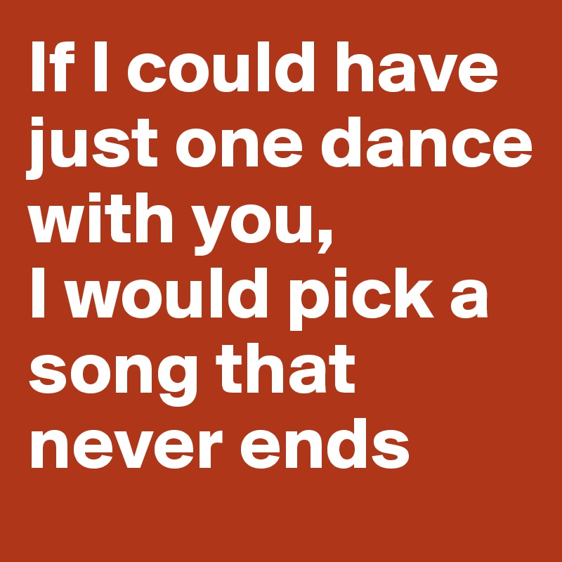 If I could have just one dance with you,  I would pick a song that never ends