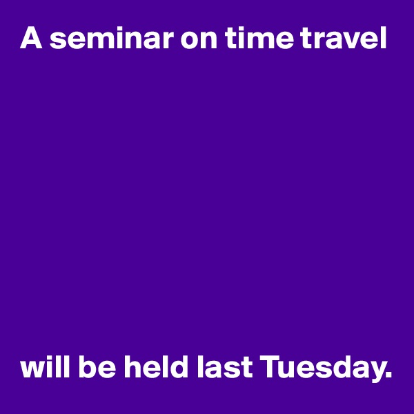 A seminar on time travel          will be held last Tuesday.