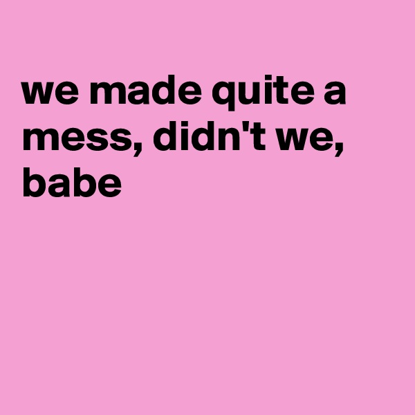 we made quite a mess, didn't we, babe