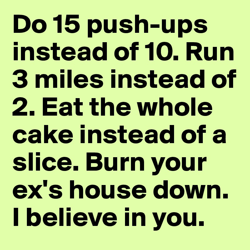 Do 15 push-ups instead of 10. Run 3 miles instead of 2. Eat the whole cake instead of a slice. Burn your ex's house down. I believe in you.