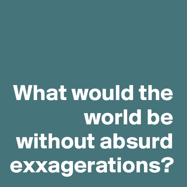 What would the world be without absurd exxagerations?