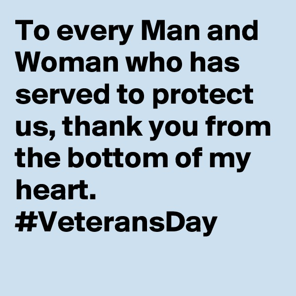 To every Man and Woman who has served to protect us, thank you from the bottom of my heart. #VeteransDay