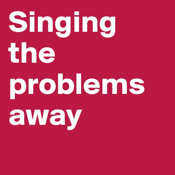 Singing the problems away