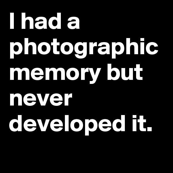 I had a photographic memory but never developed it.