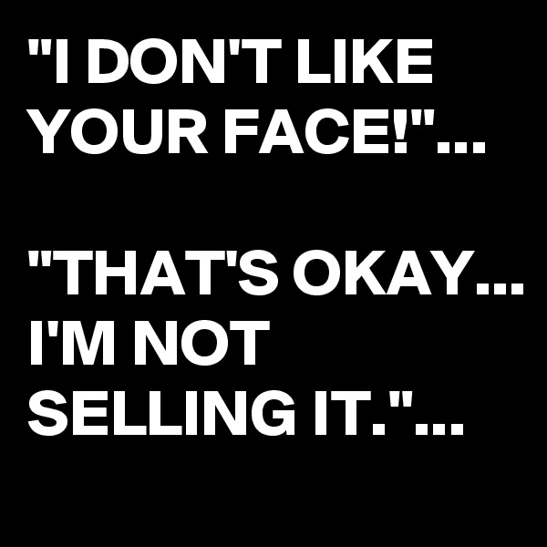"""I DON'T LIKE YOUR FACE!""...  ""THAT'S OKAY... I'M NOT SELLING IT.""..."