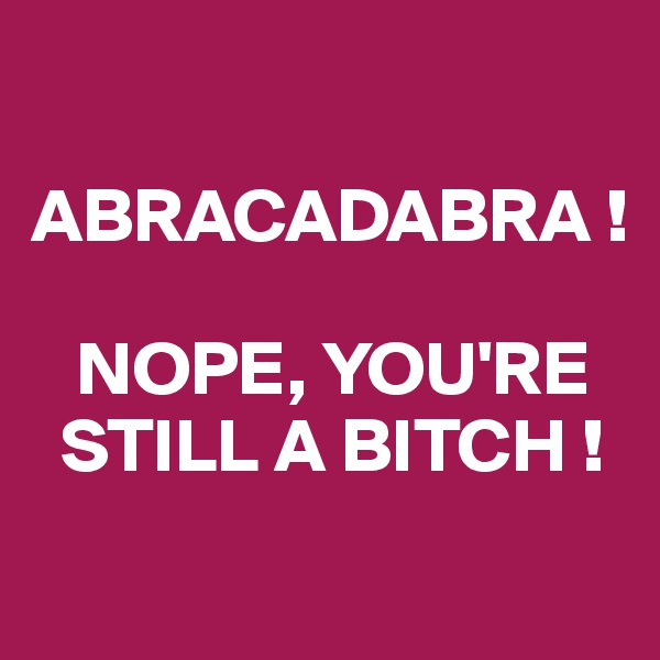 ABRACADABRA !     NOPE, YOU'RE   STILL A BITCH !