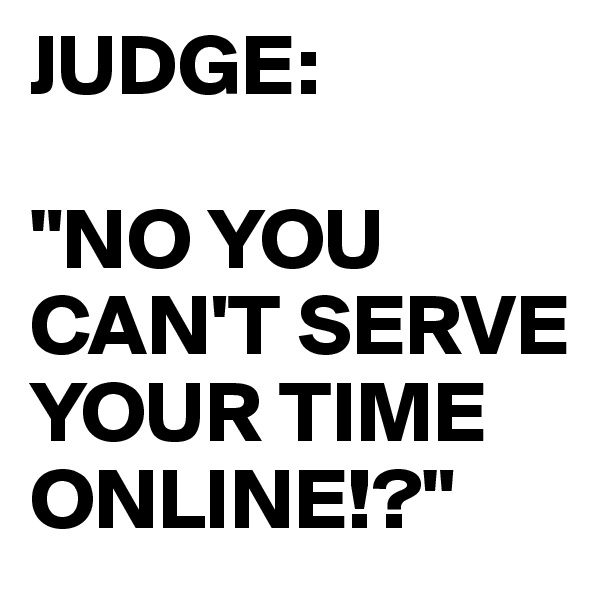 "JUDGE:  ""NO YOU CAN'T SERVE YOUR TIME ONLINE!?"""