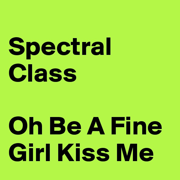 Spectral Class                                             Oh Be A Fine Girl Kiss Me