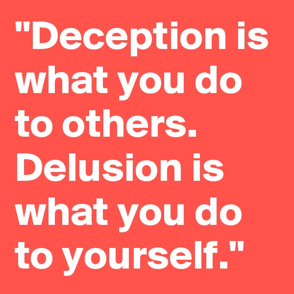 """Deception is what you do to others. Delusion is what you do to yourself."""