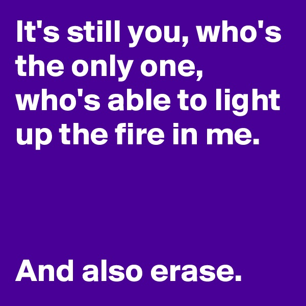It's still you, who's the only one, who's able to light up the fire in me.    And also erase.