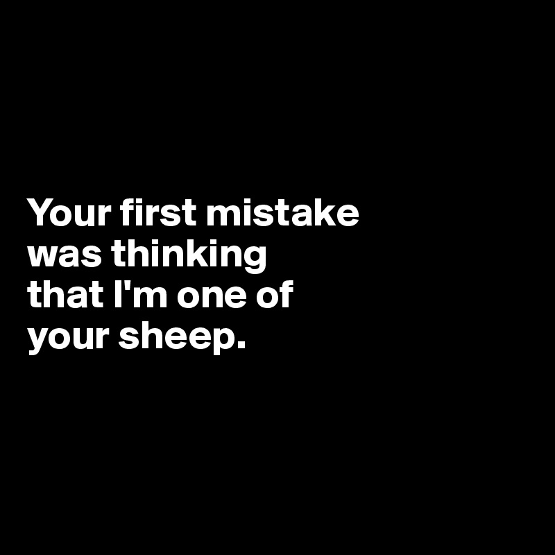 Your first mistake  was thinking  that I'm one of  your sheep.