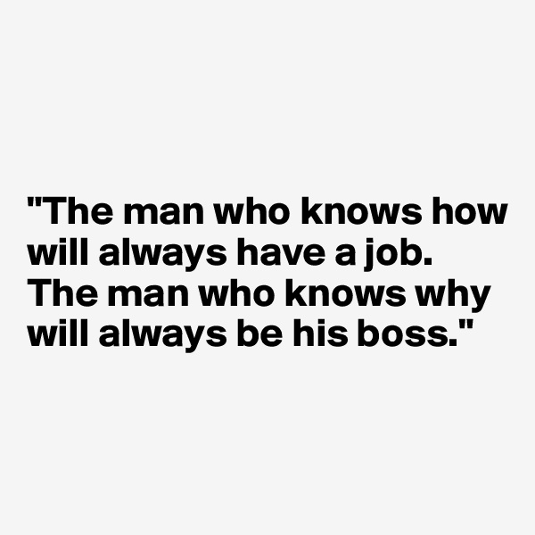 """The man who knows how will always have a job.  The man who knows why will always be his boss."""