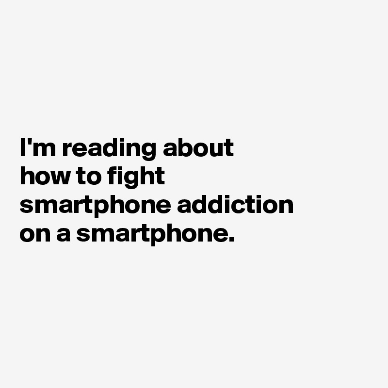 I'm reading about  how to fight  smartphone addiction  on a smartphone.