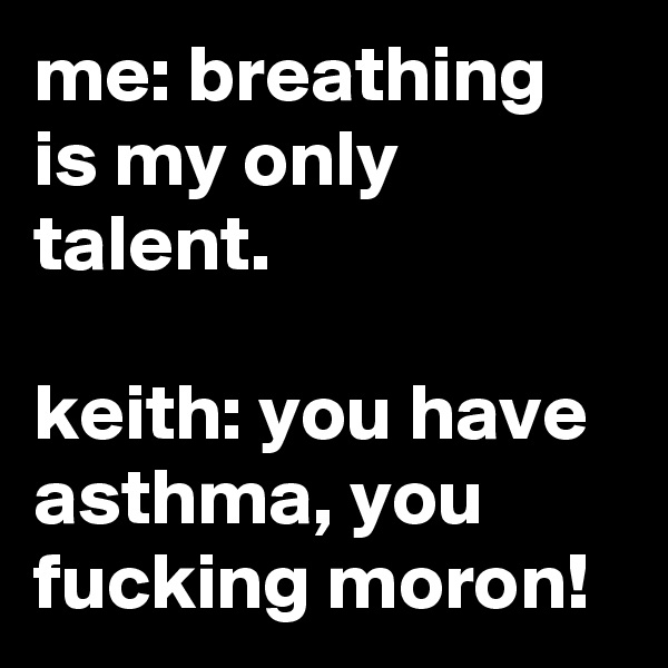 me: breathing is my only talent.  keith: you have asthma, you fucking moron!