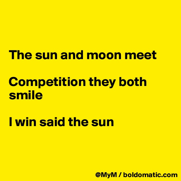 The sun and moon meet  Competition they both smile  I win said the sun
