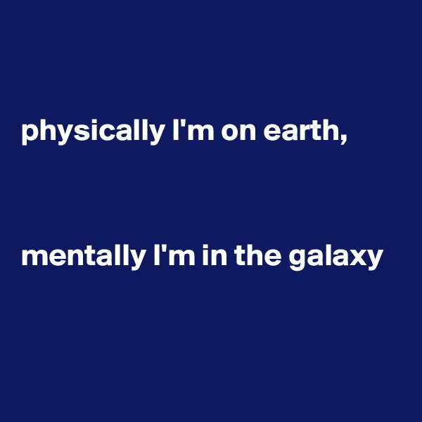 physically I'm on earth,     mentally I'm in the galaxy