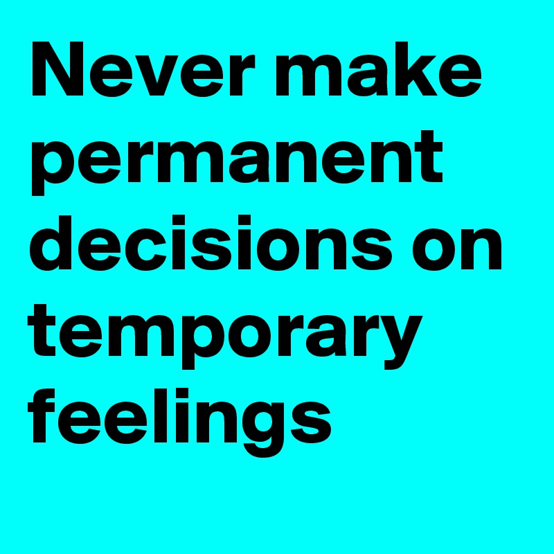 Never make permanent decisions on temporary feelings