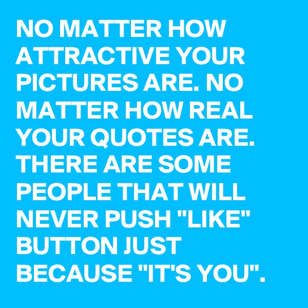 """NO MATTER HOW ATTRACTIVE YOUR PICTURES ARE. NO MATTER HOW REAL YOUR QUOTES ARE. THERE ARE SOME PEOPLE THAT WILL NEVER PUSH """"LIKE"""" BUTTON JUST BECAUSE """"IT'S YOU""""."""