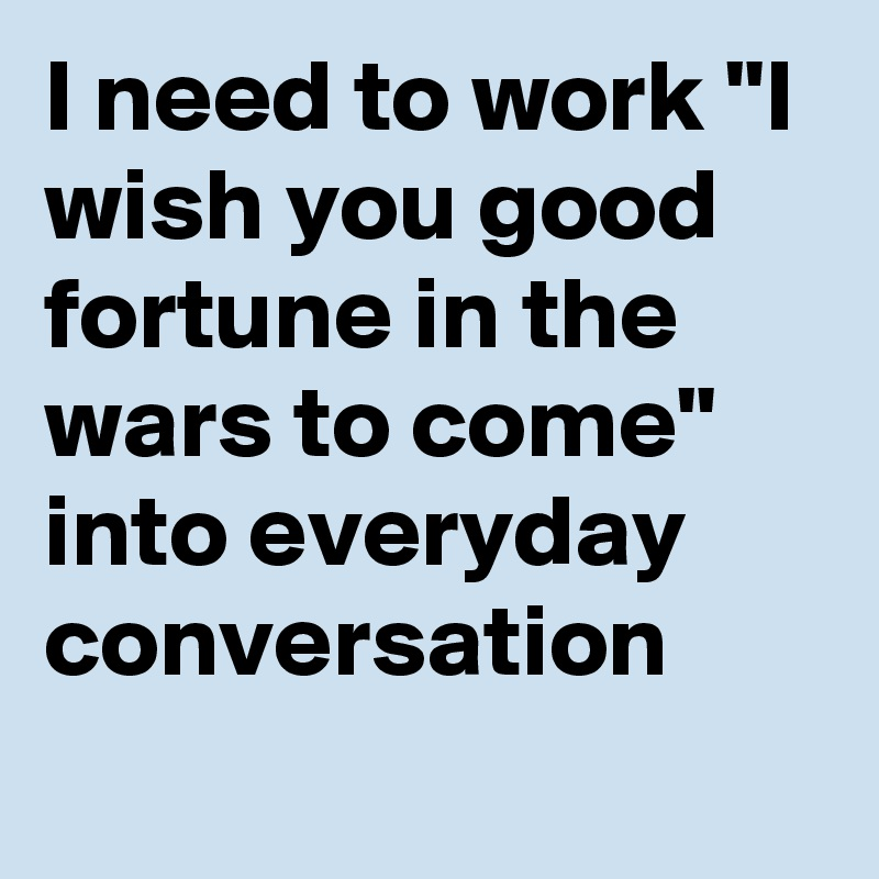 "I need to work ""I wish you good fortune in the wars to come"" into everyday conversation"