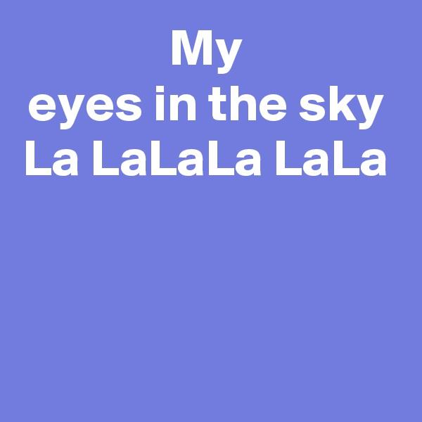 My eyes in the sky La LaLaLa LaLa