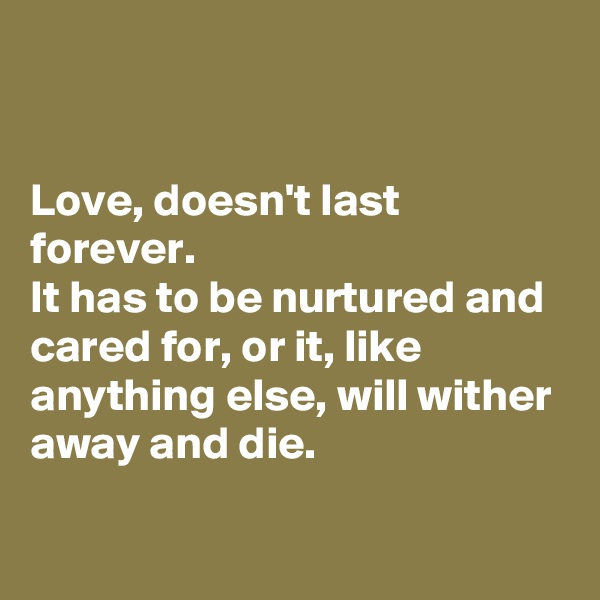 Love, doesn't last forever.  It has to be nurtured and cared for, or it, like anything else, will wither away and die.