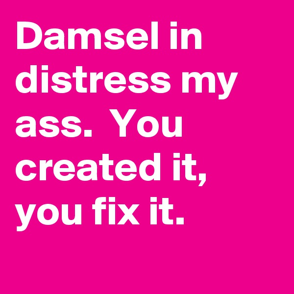 Damsel in distress my ass.  You created it, you fix it.