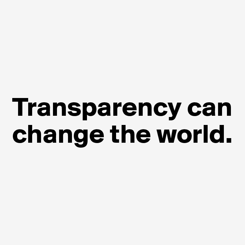 Transparency can change the world.