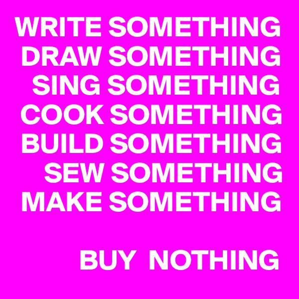 WRITE SOMETHING  DRAW SOMETHING    SING SOMETHING  COOK SOMETHING  BUILD SOMETHING      SEW SOMETHING  MAKE SOMETHING             BUY  NOTHING