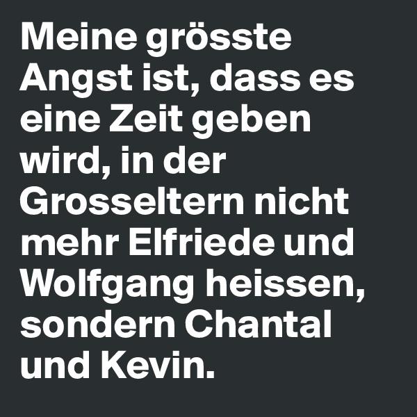Meine grösste Angst ist, dass es eine Zeit geben wird, in der Grosseltern nicht mehr Elfriede und Wolfgang heissen, sondern Chantal und Kevin.