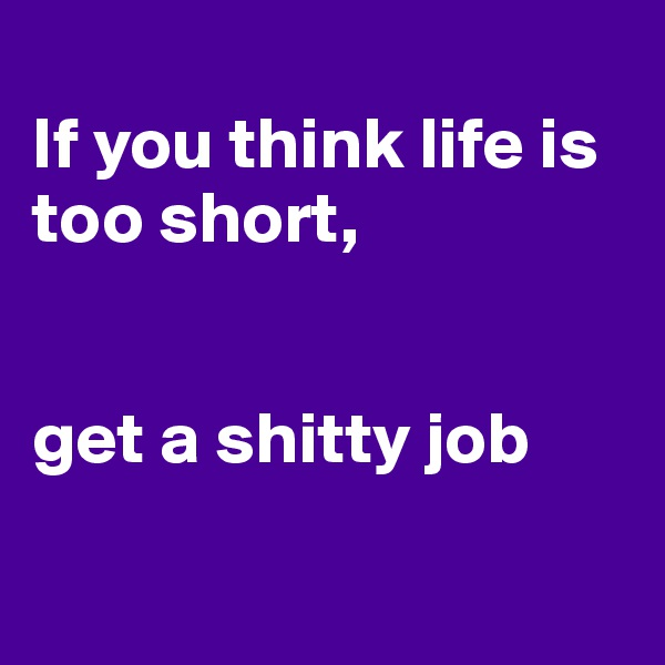 If you think life is too short,   get a shitty job