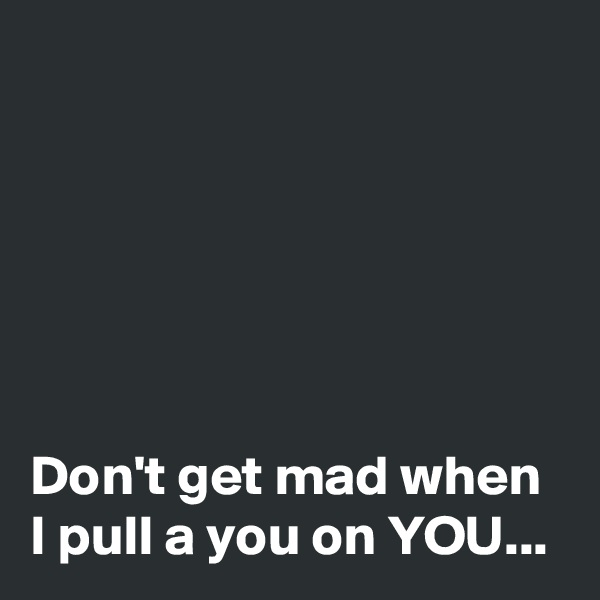 Don't get mad when I pull a you on YOU...