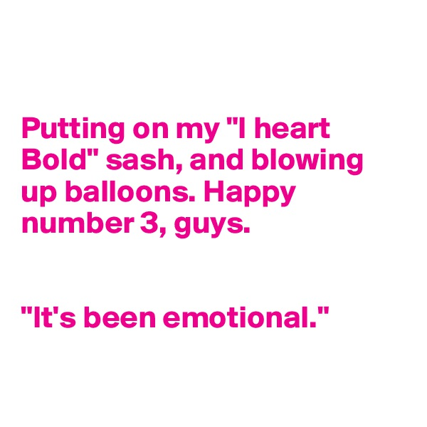 "Putting on my ""I heart Bold"" sash, and blowing up balloons. Happy number 3, guys.    ""It's been emotional."""