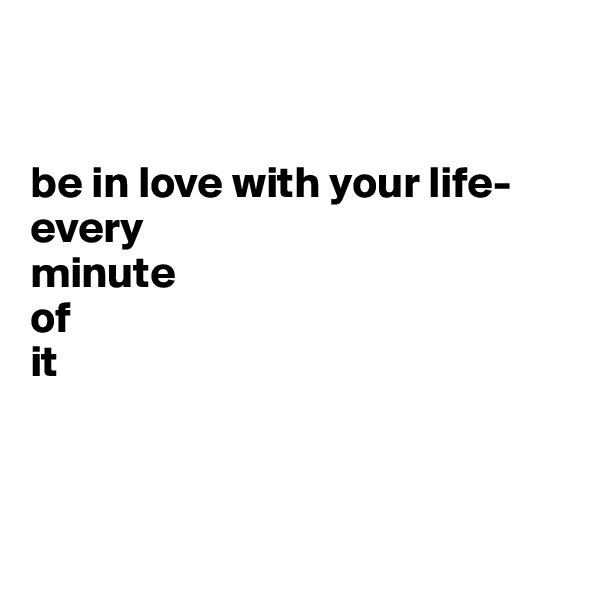 be in love with your life- every minute of it