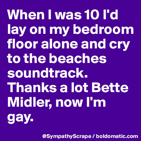 When I was 10 I'd lay on my bedroom floor alone and cry to the beaches soundtrack. Thanks a lot Bette Midler, now I'm gay.