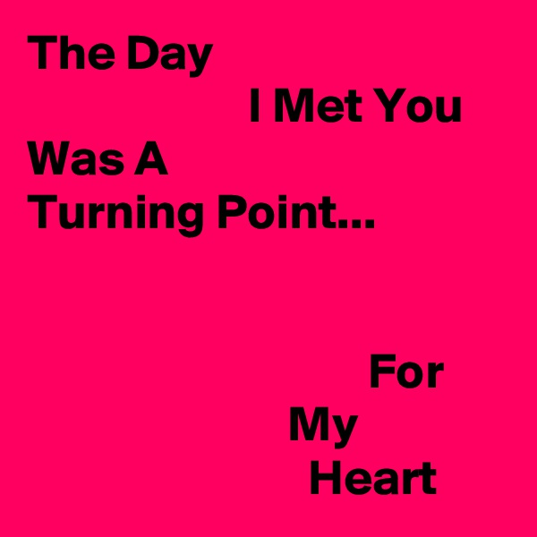 The Day                       I Met You Was A Turning Point...                                     For                           My                             Heart