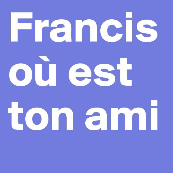 Francis où est ton ami