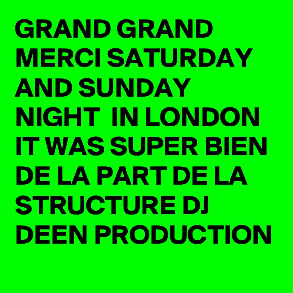 GRAND GRAND MERCI SATURDAY AND SUNDAY NIGHT  IN LONDON IT WAS SUPER BIEN DE LA PART DE LA STRUCTURE DJ DEEN PRODUCTION