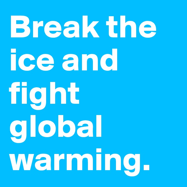 Break the ice and fight global warming.