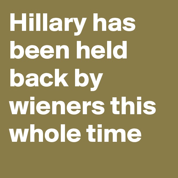 Hillary has been held back by wieners this whole time