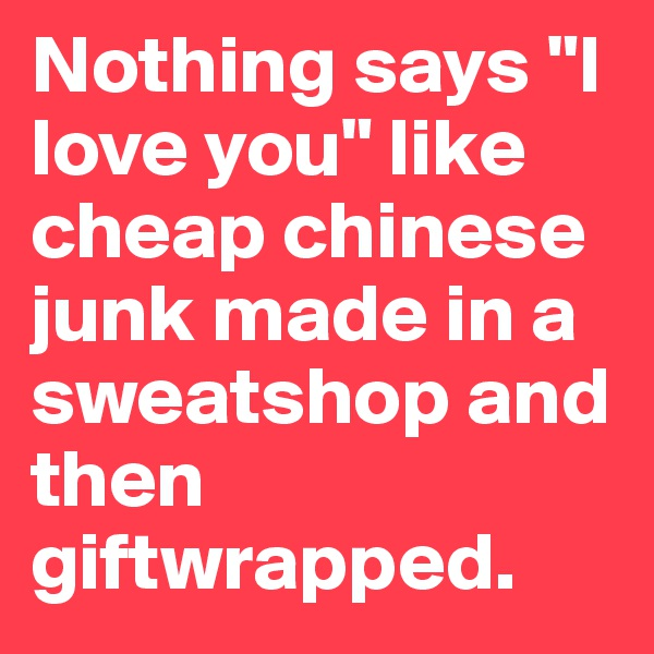 "Nothing says ""I love you"" like cheap chinese junk made in a sweatshop and then giftwrapped."