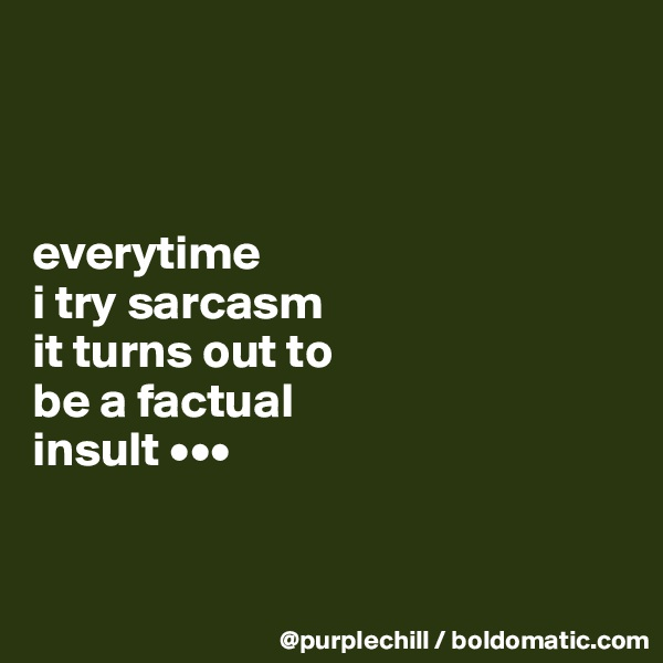 everytime  i try sarcasm  it turns out to  be a factual  insult •••