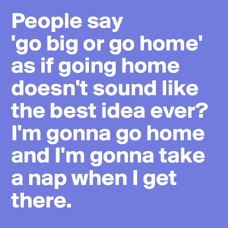 People say  'go big or go home' as if going home doesn't sound like the best idea ever? I'm gonna go home and I'm gonna take a nap when I get there.