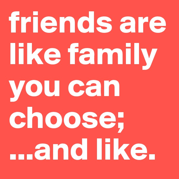 friends are like family you can choose;  ...and like.