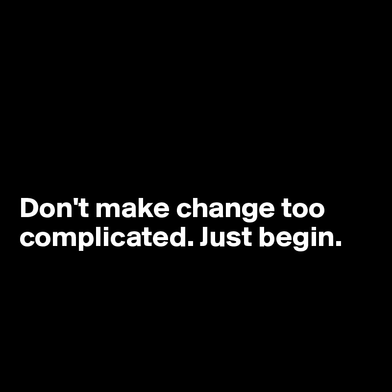 Don't make change too complicated. Just begin.