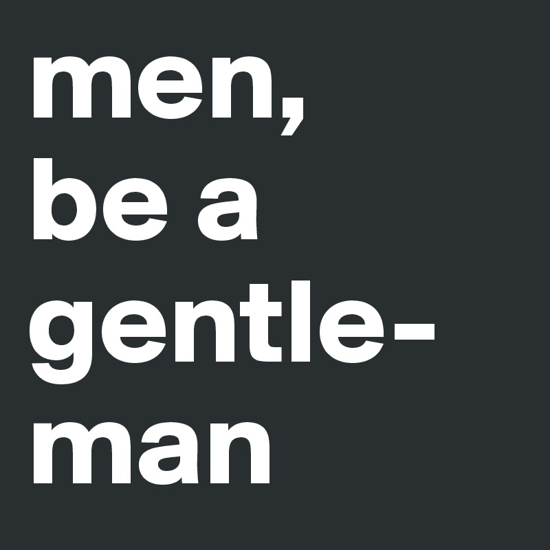 men,  be a gentle-man