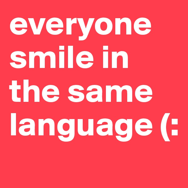 everyone smile in the same language (: